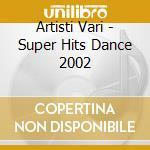 Artisti Vari - Super Hits Dance 2002 cd musicale di ARTISTI VARI