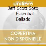 ESSENTIAL BALLADS cd musicale di JEFF SCOTT SOTO