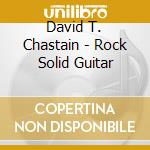 David T. Chastain - Rock Solid Guitar cd musicale di David t. chastain