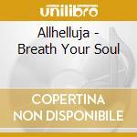 Allhelluja - Breath Your Soul cd musicale di ALLHELLUJA