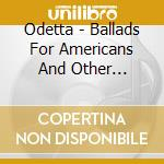 Odetta - Ballads For Americans And Other American Ballads - At Carnegie Hall cd musicale di ODETTA