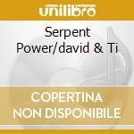 SERPENT POWER/DAVID & TI cd musicale di SERPENT POWER
