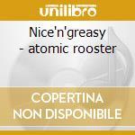 Nice'n'greasy - atomic rooster cd musicale