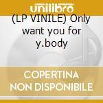 (LP VINILE) Only want you for y.body lp vinile