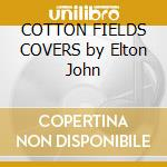 COTTON FIELDS COVERS by Elton John cd musicale di JOHN ELTON