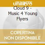 Cloud 9 - Music 4 Young Flyers cd musicale di Cloud 9