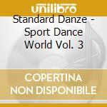Standard Danze - Sport Dance World Vol. 3 cd musicale di ARTISTI VARI