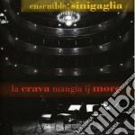 Ensemble Sinigaglia - La Crava Mangia Ij More cd musicale di ENSEMBLE SINIGAGLIA