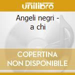 Angeli negri - a chi cd musicale