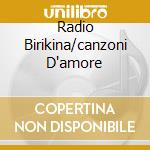 RADIO BIRIKINA/CANZONI D'AMORE cd musicale di ARTISTI VARI