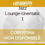 JAZZ LOUNGE-CINEMATIC  1 cd musicale di ARTISTI VARI