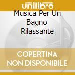 MUSICA PER UN BAGNO RILASSANTE cd musicale di ARTISTI VARI