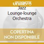 JAZZ LOUNGE-LOUNGE ORCHESTRA cd musicale di ARTISTI VARI