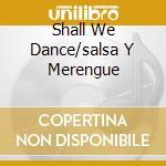 SHALL WE DANCE/SALSA Y MERENGUE cd musicale di ARTISTI VARI