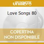 LOVE SONGS 80 cd musicale di ARTISTI VARI
