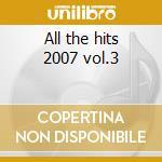 All the hits 2007 vol.3 cd musicale di Artisti Vari