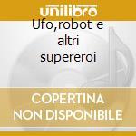 Ufo,robot e altri supereroi cd musicale di Artisti Vari