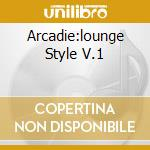 ARCADIE:LOUNGE STYLE V.1 cd musicale di ARTISTI VARI