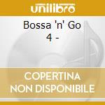 Bossa 'n' Go 4 - cd musicale di ARTISTI VARI