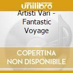 Artisti Vari - Fantastic Voyage cd musicale di VARIOUS HEADSPACE GR