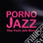 Foot Job Band, The - Porno Jazz cd musicale di The Foot job band