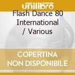 Flash Dance 80 International cd musicale di ARTISTI VARI