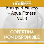 Energy 4 Fitness - Aqua Fitness Vol.3 cd musicale di Energy 4 fitness
