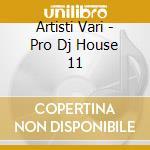 Artisti Vari - Pro Dj House 11 cd musicale di ARTISTI VARI