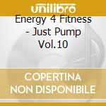 Energy 4 Fitness - Just Pump Vol.10 cd musicale di Energy 4 fitness