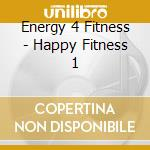 Energy 4 Fitness - Happy Fitness 1 cd musicale di Energy 4 fitness
