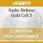 RADIO BIRIKINA GOLD COLL.5 cd musicale di ARTISTI VARI