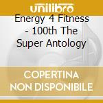 Energy 4 Fitness - 100th The Super Antology cd musicale di ENERGY 4 FITNESS