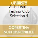Artisti Vari - Techno Club Selection 4 cd musicale di ARTISTI VARI