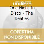 One Night In Disco - The Beatles cd musicale di ONE NIGHT IN DISCO