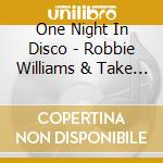 One Night In Disco - Robbie Williams & Take That cd musicale di ONE NIGHT IN DISCO