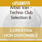 Artisti Vari - Techno Club Selection 6 cd musicale di ARTISTI VARI