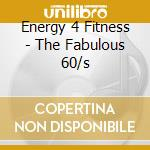 Energy 4 Fitness - The Fabulous 60/s cd musicale di ENERGY 4 FITNESS