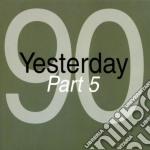 YESTERDAY '90 - PART 05                   cd musicale di Artisti Vari