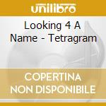 Looking 4 A Name - Tetragram cd musicale di LOOKING 4 A NAME