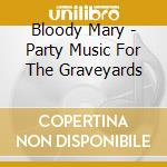 Bloody Mary - Party Music For The Graveyards cd musicale di BLOODY MARY