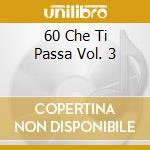 60 Che Ti Passa Vol. 3 cd musicale di ARTISTI VARI