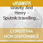 Gravity And Henry - Sputnik:travelling Companion cd musicale di GRAVITY AND HENRY