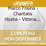 Marco Frisina - Charitatis Hostia - Vittima D'amore cd musicale di FRISINA MARCO