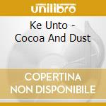 Ke Unto - Cocoa And Dust cd musicale di UNTO KE