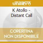K Atollo - Distant Call cd musicale