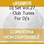 DJ SET VOL.27 - CLUB TUNES FOR DJ'S cd musicale di ARTISTI VARI
