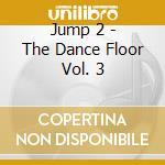 Jump 2 - The Dance Floor Vol. 3 cd musicale di ARTISTI VARI
