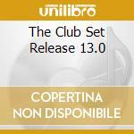 THE CLUB SET RELEASE 13.0 cd musicale di AA.VV.