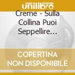 Creme - Sulla Collina Puoi Seppellire Cio' Che Non Ami Piu' cd musicale di CREME