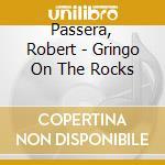 Passera, Robert - Gringo On The Rocks cd musicale di Robert Passera